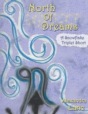 North of Dreams (Tales of North #3 - A Snowflake Triplet Short) ebook by Alexandra Lanc