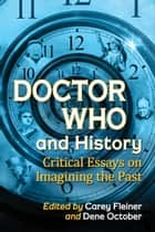 Doctor Who and History - Critical Essays on Imagining the Past ebook by Carey Fleiner, Dene October