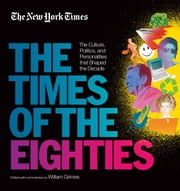 New York Times: The Times of the Eighties - The Culture, Politics, and Personalities that Shaped the Decade ebook by The New York Times,William Grimes