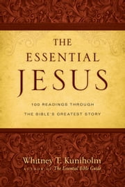 The Essential Jesus - 100 Readings Through the Bible's Greatest Story ebook by Whitney T. Kuniholm