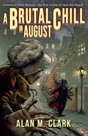 A Brutal Chill in August - A Novel of Polly Nichols, the First Victim of Jack the Ripper ebook by Alan M. Clark