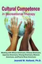 Cultural Competence in Recreation Therapy: Working with African Americans, Chinese Americans, Japanese Americans, Hmong Americans, Mexican Americans, and Puerto Rican Americans ebook by Jearold W. Holland