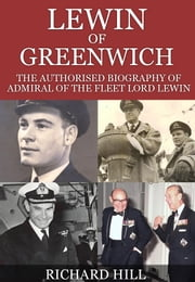 Lewin Of Greenwich - The authorised biography of Admiral of the Fleet Lord Lewin ebook by Richard Hill