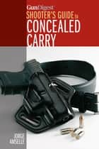 Gun Digest's Shooter's Guide to Concealed Carry ebook by Jorge Amselle