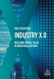 Industry X.0 - Realizing Digital Value in Industrial Sectors ebook by Eric Schaeffer