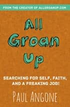 All Groan Up - Searching for Self, Faith, and a Freaking Job! ebook by Paul Angone