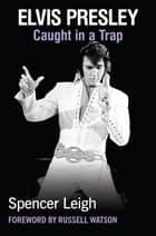 Elvis Presley - Caught in a Trap ebook by Spencer Leigh