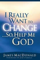 I Really Want to Change...So, Help Me God ebook by James MacDonald, Jim Cymbala