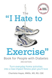 "The ""I Hate to Exercise"" Book for People with Diabetes - Turn Everyday Home Activities into a Low-impact Fitness Plan You'll Love ebook by Charlotte Hayes, M.S."