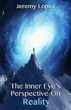 The Inner Eye's Perspective on Reality ebook by Jeremy Lopez