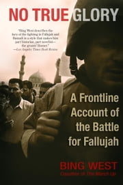 No True Glory: Fallujah and the Struggle in Iraq - A Frontline Account ebook by Bing West