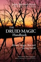 The Druid Magic Handbook: Ritual Magic Rooted In The Living Earth - Ritual Magic Rooted in the Living Earth ebook by John Michael Greer