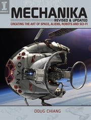 Mechanika, Revised and Updated - Creating the Art of Space, Aliens, Robots and Sci-Fi ebook by Doug Chiang