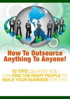 How to Outsource Anything to Anyone ebook by Thrivelearning Institute Library