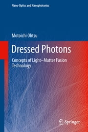Dressed Photons - Concepts of Light–Matter Fusion Technology ebook by Motoichi Ohtsu