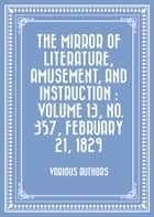 The Mirror of Literature, Amusement, and Instruction : Volume 13, No. 357, February 21, 1829 ebook by Various Authors