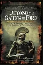 Beyond the Gates of Fire - New Perspectives on the Battle of Thermopylae ebook by Matthew, Christopher Matthew, Matthew Trundel