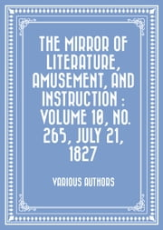 The Mirror of Literature, Amusement, and Instruction : Volume 10, No. 265, July 21, 1827 ebook by Various Authors