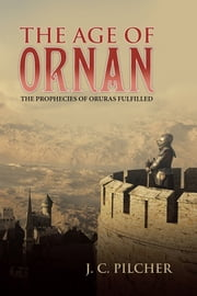 The Age of Ornan - The Prophecies of Oruras Fulfilled ebook by J. C. Pilcher