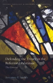Defending the Trinity in the Reformed Palatinate: The Elohistae ebook by Benjamin R. Merkle