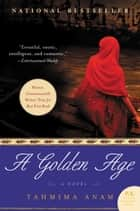 A Golden Age - A Novel ebook by Tahmima Anam