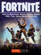 Fortnite How to Download, Battle Royale, Reddit, PS4, Tips, Game Guide Unofficial ebook by THE YUW