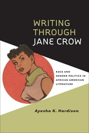 Writing through Jane Crow - Race and Gender Politics in African American Literature ebook by Ayesha K. Hardison