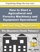 How to Start a Agricultural and Forestry Machinery and Equipment Operational Leasing (without Operat ebook by Tamela Bowden