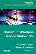 Dynamic Wireless Sensor Networks ebook by Hossam S. Hassanein, Sharief M. A. Oteafy