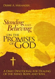 Standing and Believing on the Promises of God - A Daily Devotional for Healing of the Mind, Body, and Soul ebook by Debbie A. Mirander