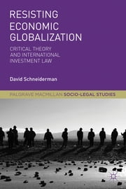 Resisting Economic Globalization - Critical Theory and International Investment Law ebook by Professor David Schneiderman
