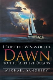 I Rode the Wings of the Dawn to the Farthest Oceans ebook by Michael Sandusky