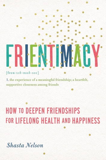 Frientimacy - How to Deepen Friendships for Lifelong Health and Happiness ebook by Shasta Nelson