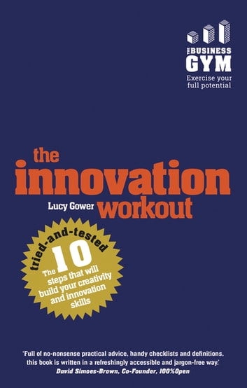 The Innovation Workout - The 10 tried-and-tested steps that will build your creativity and innovation skills ebook by Lucy Gower