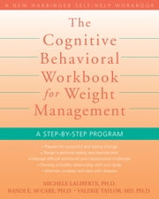 The Cognitive Behavioral Workbook for Weight Management - A Step-by-Step Program ebook by Michele Laliberte, PhD,Randi E. McCabe, PhD,Valerie Taylor, MD, PhD