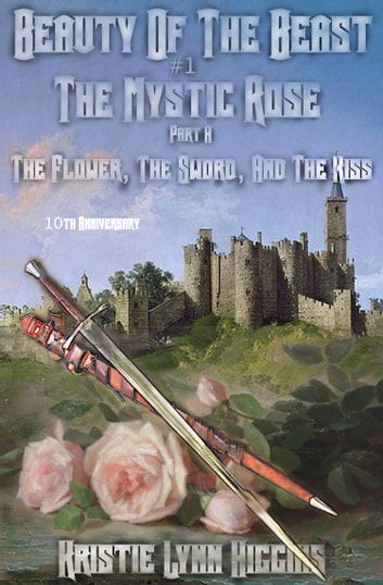 10th Anniversary Edition: Beauty of the Beast #1 The Mystic Rose: Part A: The Flower, The Sword, And The Kiss ebook by Kristie Lynn Higgins