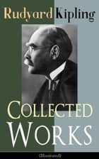 Collected Works of Rudyard Kipling (Illustrated) - 5 Novels & 350+ Short Stories, Poetry, Historical Military Works and Autobiographical Writings from one of the most popular writers in England, known for The Jungle Book, Kim, The Man Who Would Be King ebook by Rudyard Kipling, John Lockwood Kipling, Joseph M. Gleeson