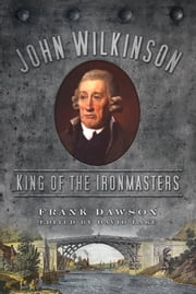 John Wilkinson - King of the Ironmasters ebook by Frank Dawson,David Lake