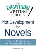 Plot Development for Novels - Tips and Techniques to Get Your Story Back on Track ebook by Adams Media
