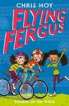 Flying Fergus 8: Trouble on the Track - by Olympic champion Sir Chris Hoy, written with award-winning author Joanna Nadin ebook by Sir Chris Hoy, Clare Elsom