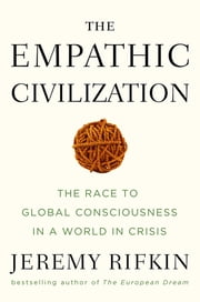 The Empathic Civilization - The Race to Global Consciousness in a World in Crisis ebook by Jeremy Rifkin