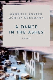 A Dance in the Ashes - A Novel ebook by Gabriele  Kosack,Günter  Overmann