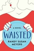 Waisted - A Novel 電子書籍 by Randy Susan Meyers