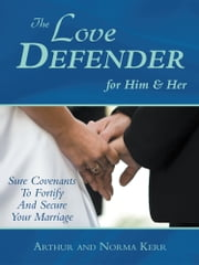 The Love Defender - Sure Covenants To Fortify And Secure Your Marriage ebook by Arthur Kerr; Norma Kerr