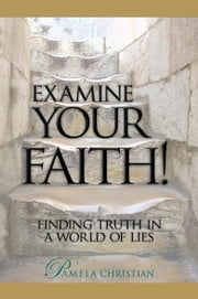Examine Your Faith! Finding Truth in a World of Lies ebook by Pamela Christian