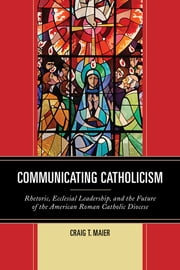 Communicating Catholicism - Rhetoric, Ecclesial Leadership, and the Future of the American Roman Catholic Diocese ebook by Craig T. Maier