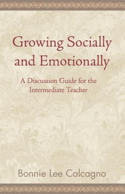 Growing Socially and Emotionally - A Discussion Guide for the Intermediate Teacher ebook by Bonnie Lee Calcagno