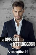 Gli opposti si attraggono ebook by Samantha M.
