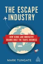 The Escape Industry - How Iconic and Innovative Brands Built the Travel Business ebook by Mark Tungate