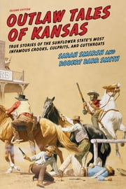 Outlaw Tales of Kansas - True Stories Of The Sunflower State's Most Infamous Crooks, Culprits, And Cutthroats ebook by Sarah Smarsh, Robert Barr Col. Smith